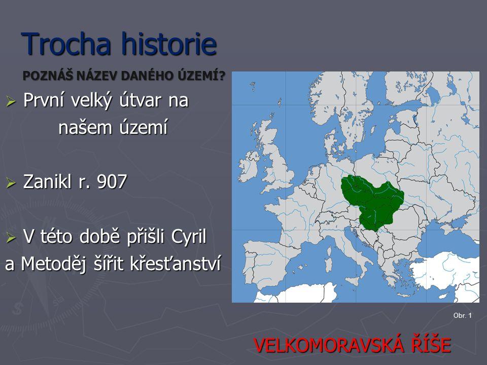 Trocha historie První velký útvar na našem území Zanikl r. 907