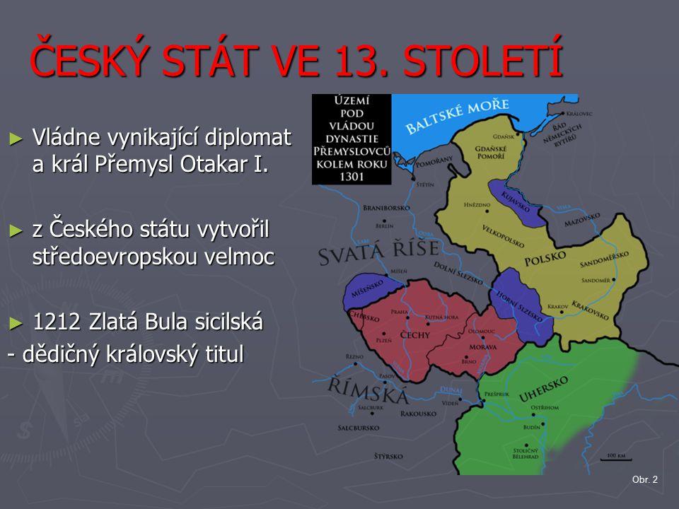 ČESKÝ STÁT VE 13. STOLETÍ Vládne vynikající diplomat a král Přemysl Otakar I. z Českého státu vytvořil středoevropskou velmoc.