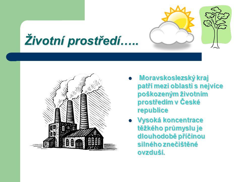 Životní prostředí….. Moravskoslezský kraj patří mezi oblasti s nejvíce poškozeným životním prostředím v České republice.