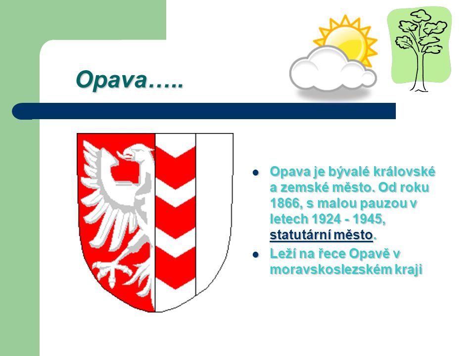 Opava….. Opava je bývalé královské a zemské město. Od roku 1866, s malou pauzou v letech 1924 - 1945, statutární město.