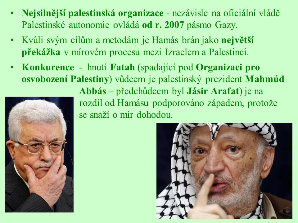 Nejsilnější palestinská organizace - nezávisle na oficiální vládě Palestinské autonomie ovládá od r. 2007 pásmo Gazy.