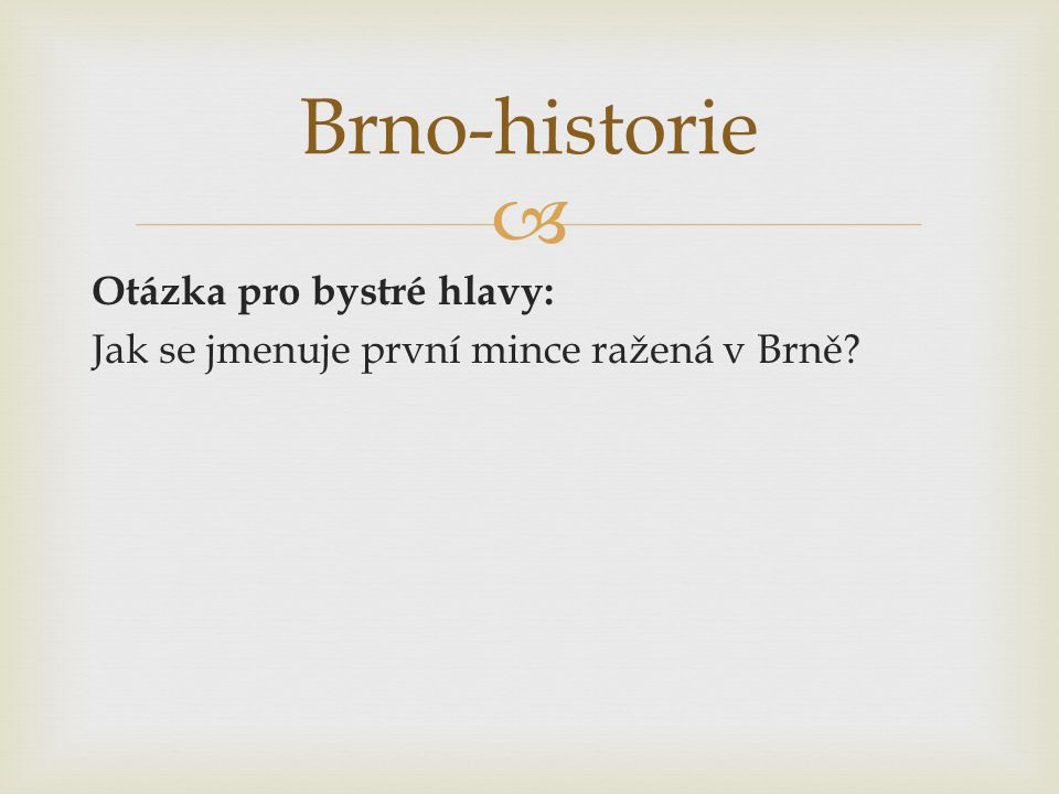 Brno-historie Otázka pro bystré hlavy: Jak se jmenuje první mince ražená v Brně