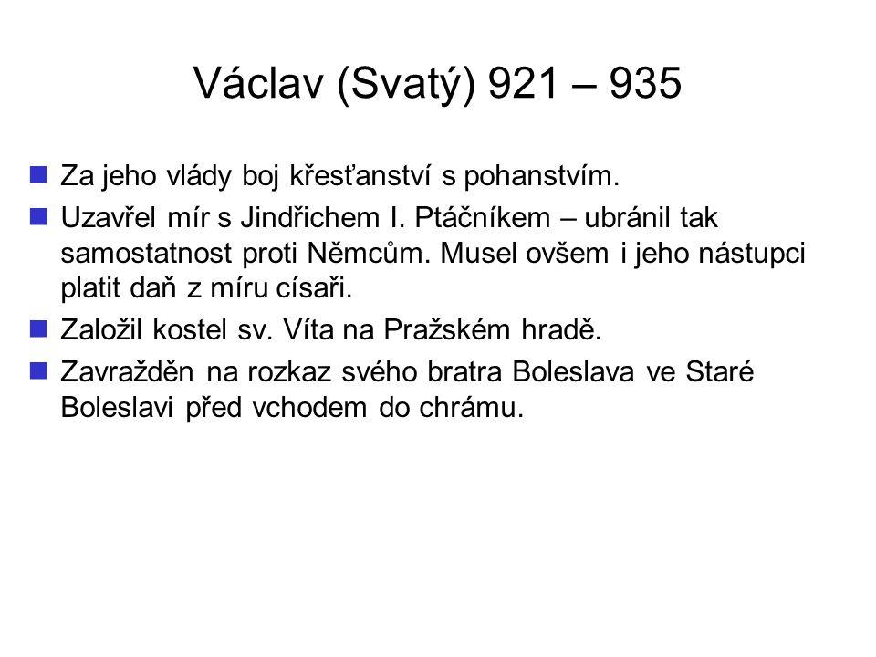 Václav (Svatý) 921 – 935 Za jeho vlády boj křesťanství s pohanstvím.