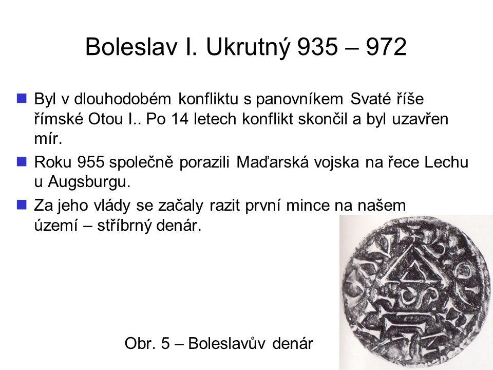 Boleslav I. Ukrutný 935 – 972 Byl v dlouhodobém konfliktu s panovníkem Svaté říše římské Otou I.. Po 14 letech konflikt skončil a byl uzavřen mír.