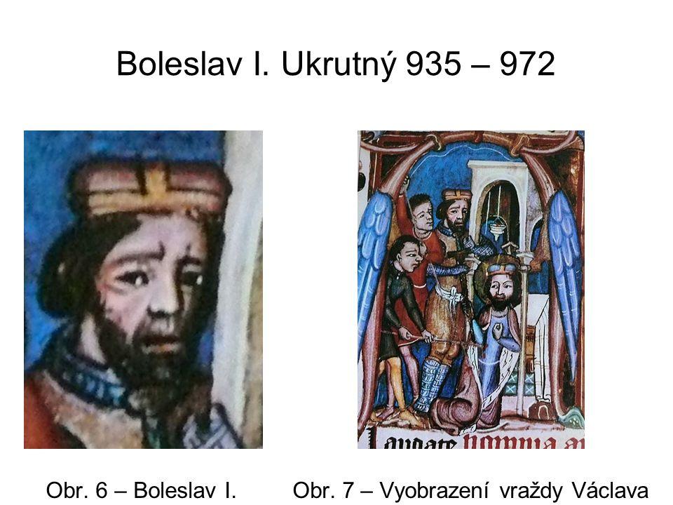 Boleslav I. Ukrutný 935 – 972 Obr. 6 – Boleslav I. Obr. 7 – Vyobrazení vraždy Václava