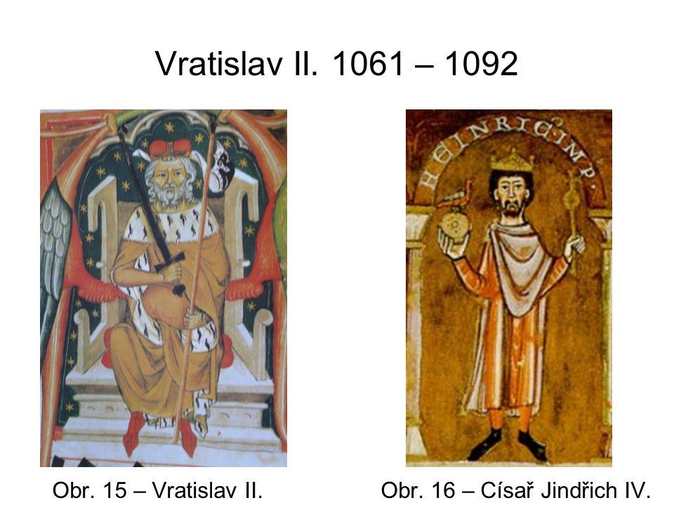 Vratislav II. 1061 – 1092 Obr. 15 – Vratislav II. Obr. 16 – Císař Jindřich IV.