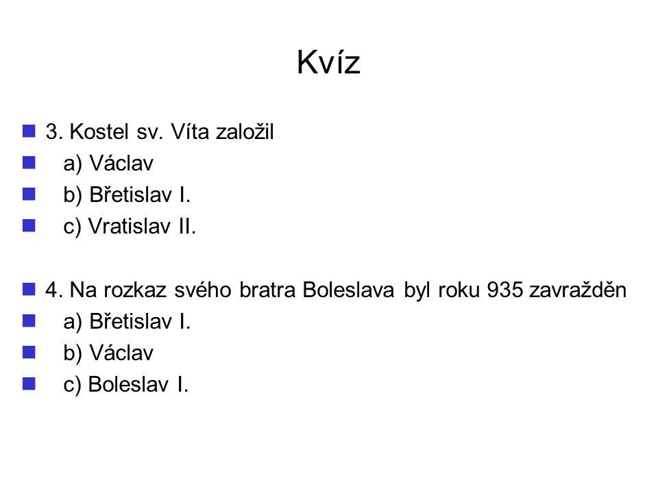 Kvíz 3. Kostel sv. Víta založil a) Václav b) Břetislav I.