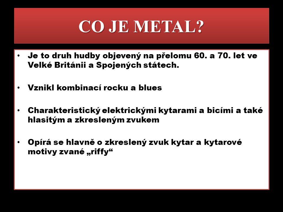 CO JE METAL Je to druh hudby objevený na přelomu 60. a 70. let ve Velké Británii a Spojených státech.