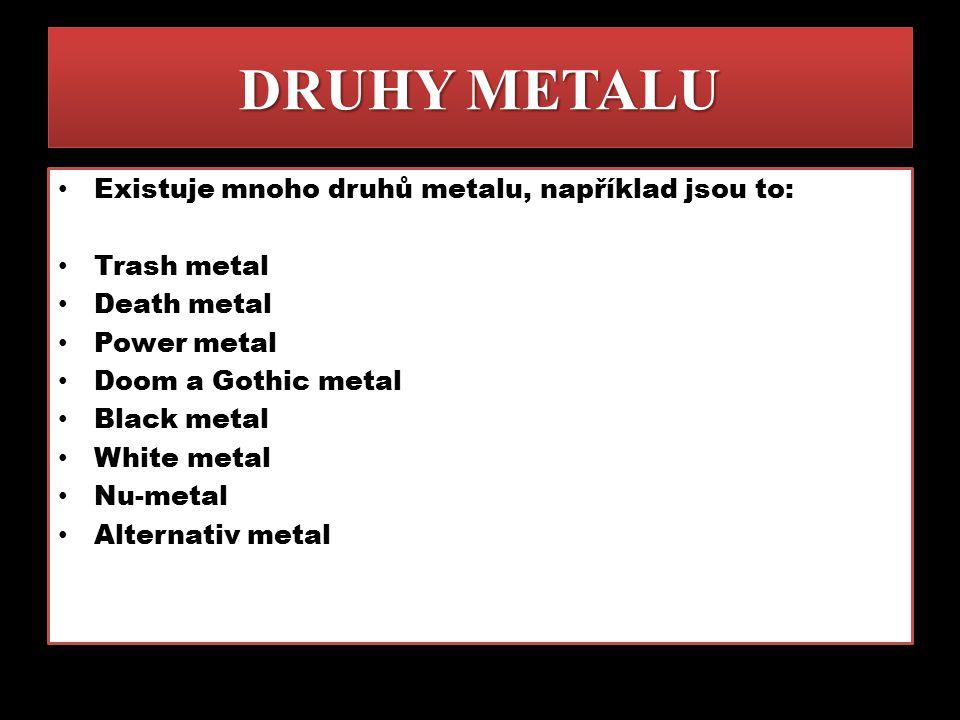 DRUHY METALU Existuje mnoho druhů metalu, například jsou to: