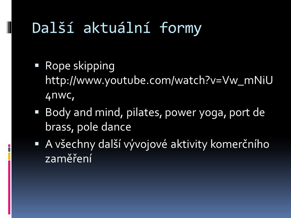 Další aktuální formy Rope skipping http://www.youtube.com/watch v=Vw_mNiU 4nwc, Body and mind, pilates, power yoga, port de brass, pole dance.