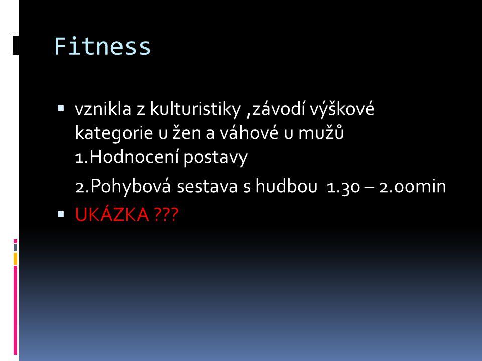 Fitness vznikla z kulturistiky ,závodí výškové kategorie u žen a váhové u mužů 1.Hodnocení postavy.