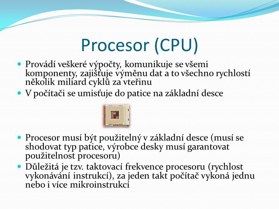 Procesor (CPU) Provádí veškeré výpočty, komunikuje se všemi komponenty, zajišťuje výměnu dat a to všechno rychlostí několik miliard cyklů za vteřinu.