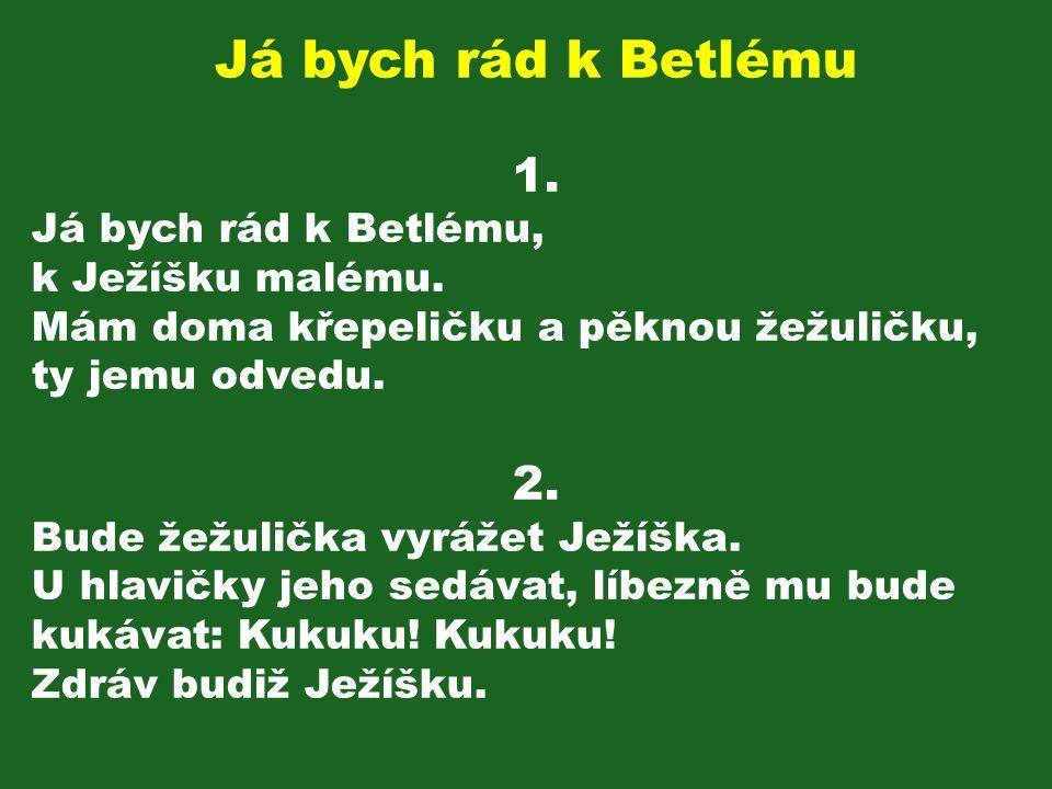 Já bych rád k Betlému 1. 2. Já bych rád k Betlému, k Ježíšku malému.