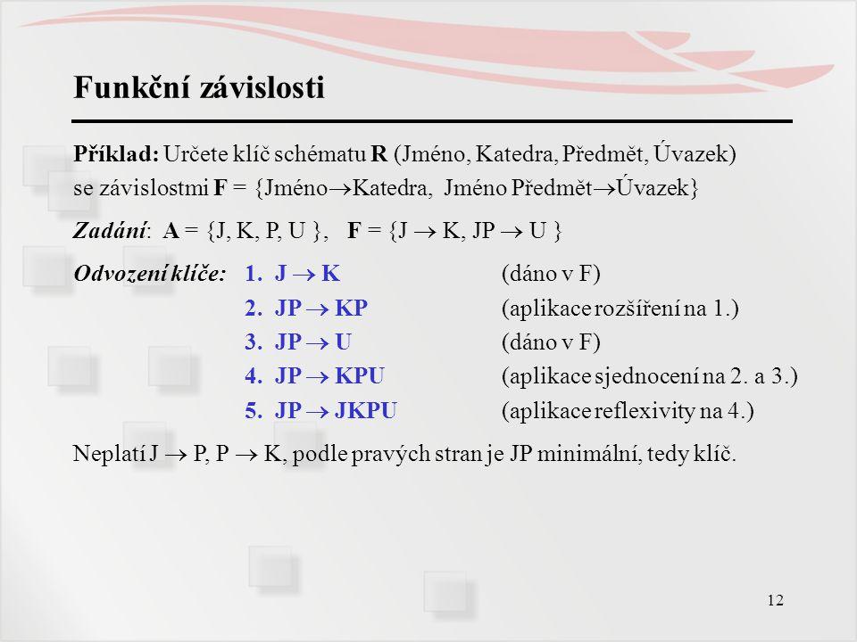 Funkční závislosti Příklad: Určete klíč schématu R (Jméno, Katedra, Předmět, Úvazek) se závislostmi F = {JménoKatedra, Jméno PředmětÚvazek}