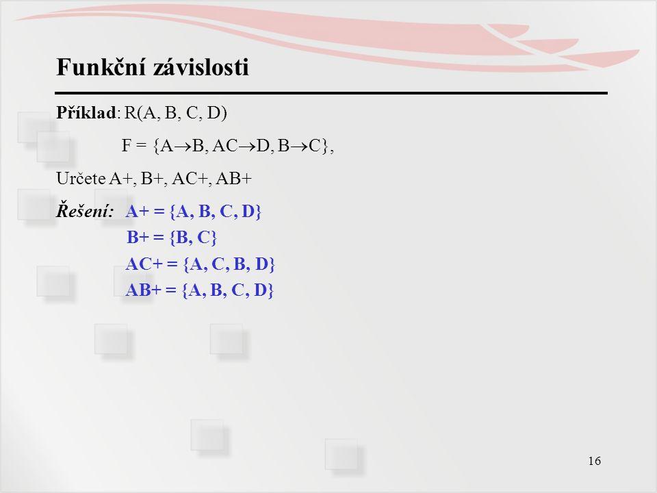Funkční závislosti Příklad: R(A, B, C, D) F = {AB, ACD, BC},
