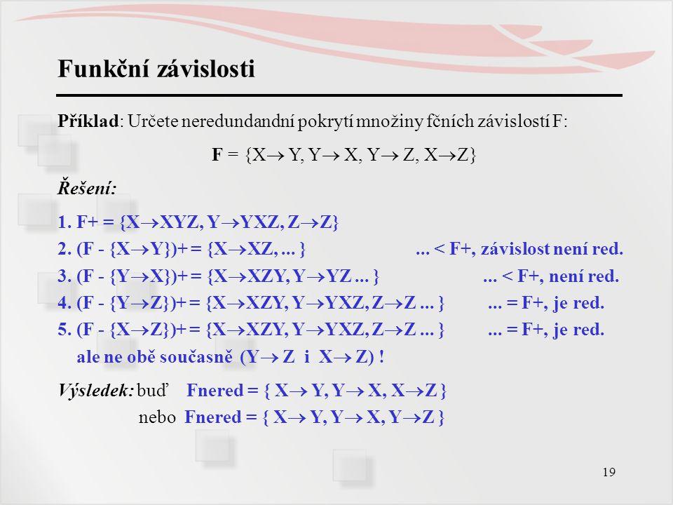 Funkční závislosti Příklad: Určete neredundandní pokrytí množiny fčních závislostí F: F = {X Y, Y X, Y Z, XZ}