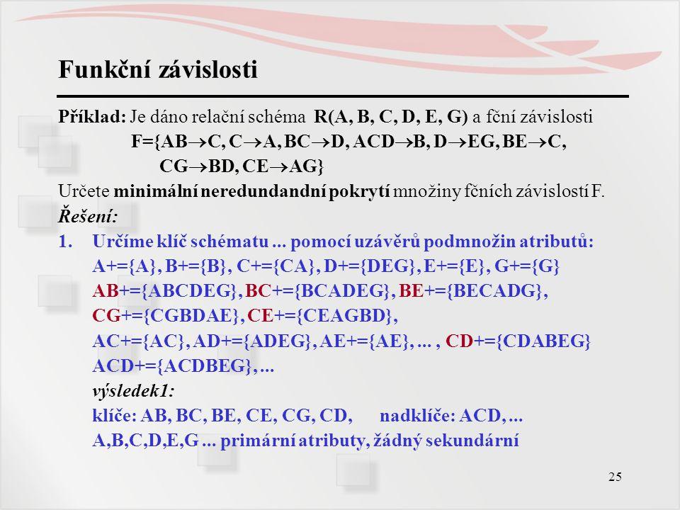Funkční závislosti Příklad: Je dáno relační schéma R(A, B, C, D, E, G) a fční závislosti. F={ABC, CA, BCD, ACDB, DEG, BEC,