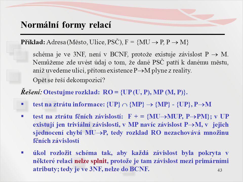 Normální formy relací Příklad: Adresa (Město, Ulice, PSČ), F = {MU  P, P  M}