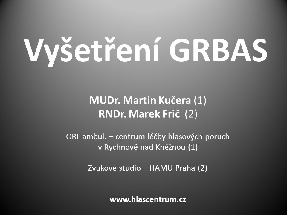 Vyšetření GRBAS MUDr. Martin Kučera (1) RNDr. Marek Frič (2)