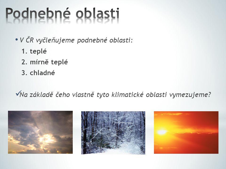 Podnebné oblasti V ČR vyčleňujeme podnebné oblasti: 1. teplé