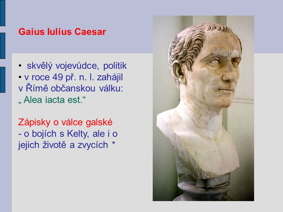 Gaius Iulius Caesar skvělý vojevůdce, politik. v roce 49 př. n. l. zahájil v Římě občanskou válku: