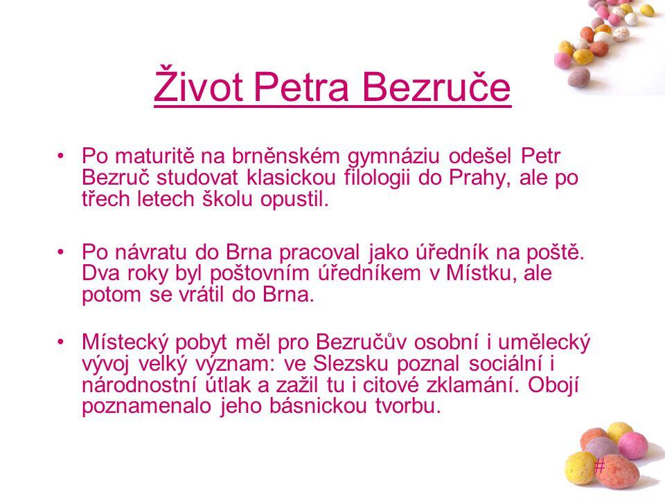 Život Petra Bezruče Po maturitě na brněnském gymnáziu odešel Petr Bezruč studovat klasickou filologii do Prahy, ale po třech letech školu opustil.