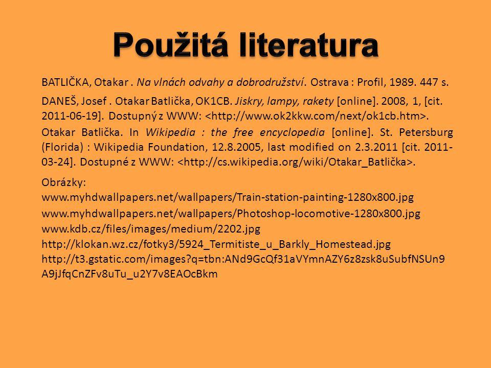 Použitá literatura BATLIČKA, Otakar . Na vlnách odvahy a dobrodružství. Ostrava : Profil, 1989. 447 s.