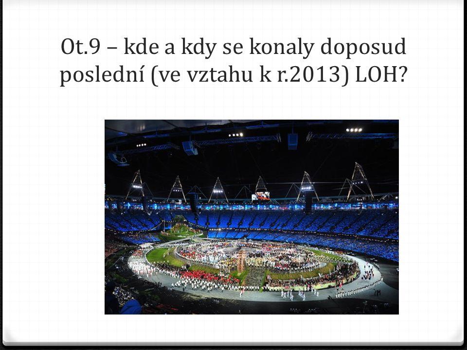 Ot.9 – kde a kdy se konaly doposud poslední (ve vztahu k r.2013) LOH