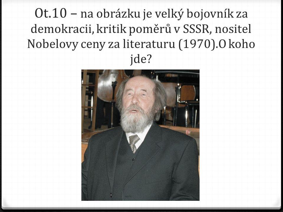 Ot.10 – na obrázku je velký bojovník za demokracii, kritik poměrů v SSSR, nositel Nobelovy ceny za literaturu (1970).O koho jde