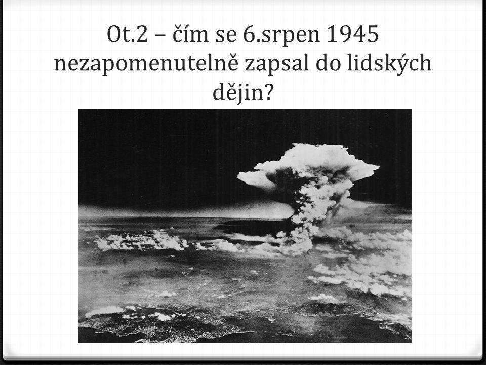 Ot.2 – čím se 6.srpen 1945 nezapomenutelně zapsal do lidských dějin