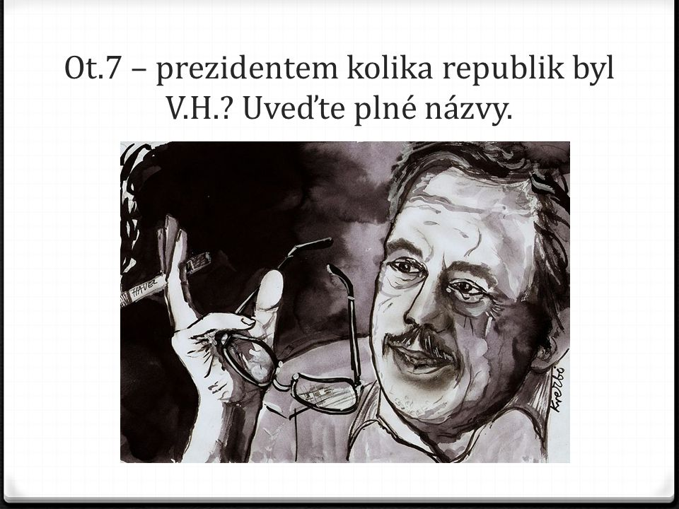 Ot.7 – prezidentem kolika republik byl V.H. Uveďte plné názvy.