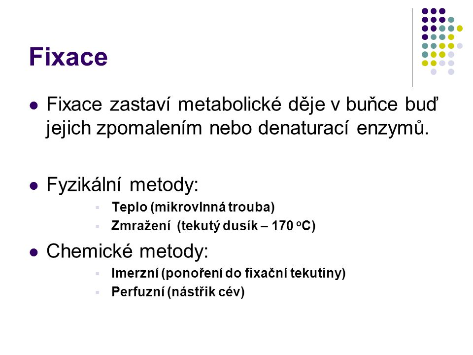 Fixace Fixace zastaví metabolické děje v buňce buď jejich zpomalením nebo denaturací enzymů. Fyzikální metody: