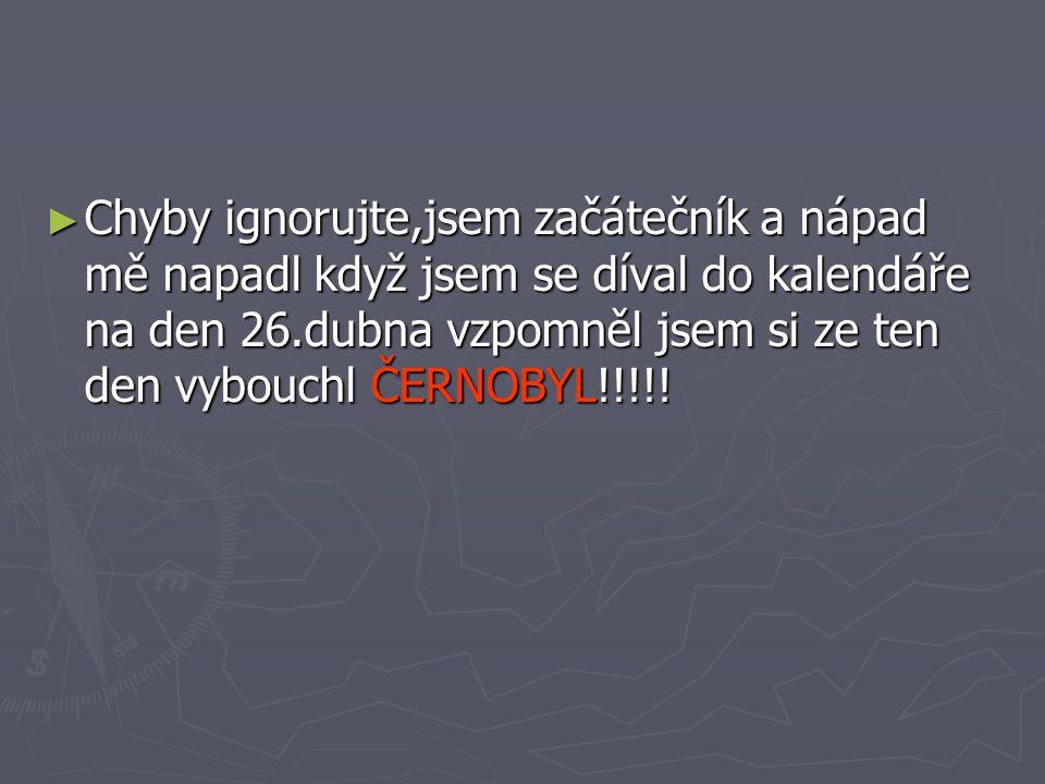 Chyby ignorujte,jsem začátečník a nápad mě napadl když jsem se díval do kalendáře na den 26.dubna vzpomněl jsem si ze ten den vybouchl ČERNOBYL!!!!!