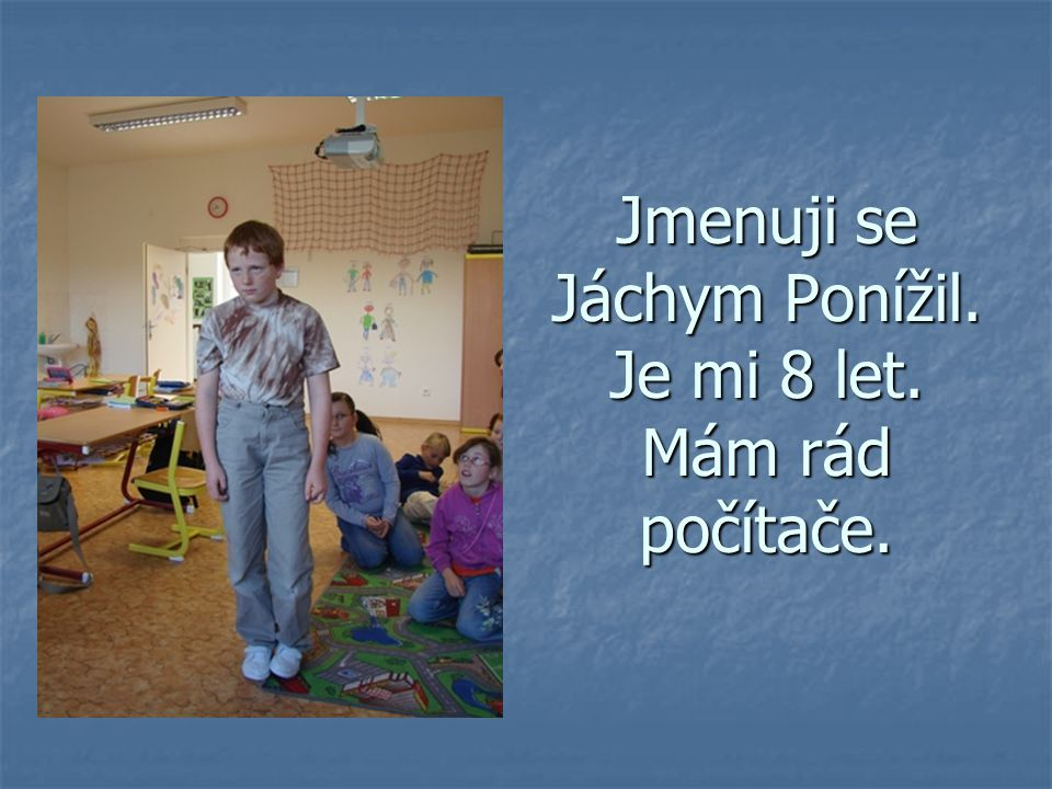 Jmenuji se Jáchym Ponížil. Je mi 8 let. Mám rád počítače.