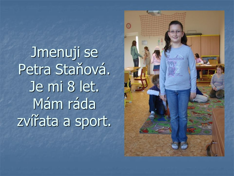 Jmenuji se Petra Staňová. Je mi 8 let. Mám ráda zvířata a sport.