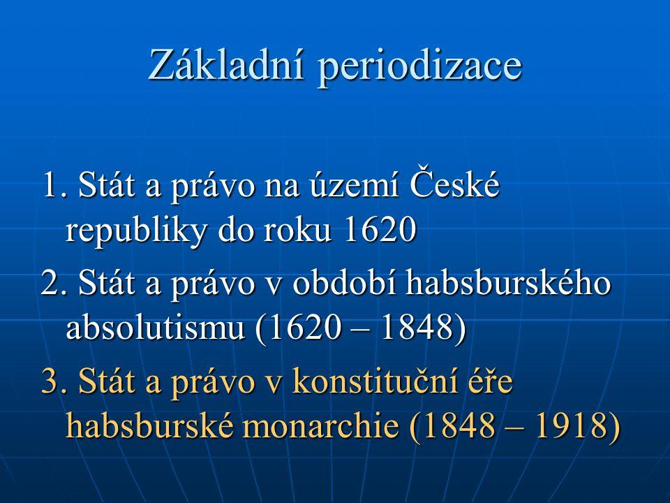 Základní periodizace 1. Stát a právo na území České republiky do roku 1620. 2. Stát a právo v období habsburského absolutismu (1620 – 1848)