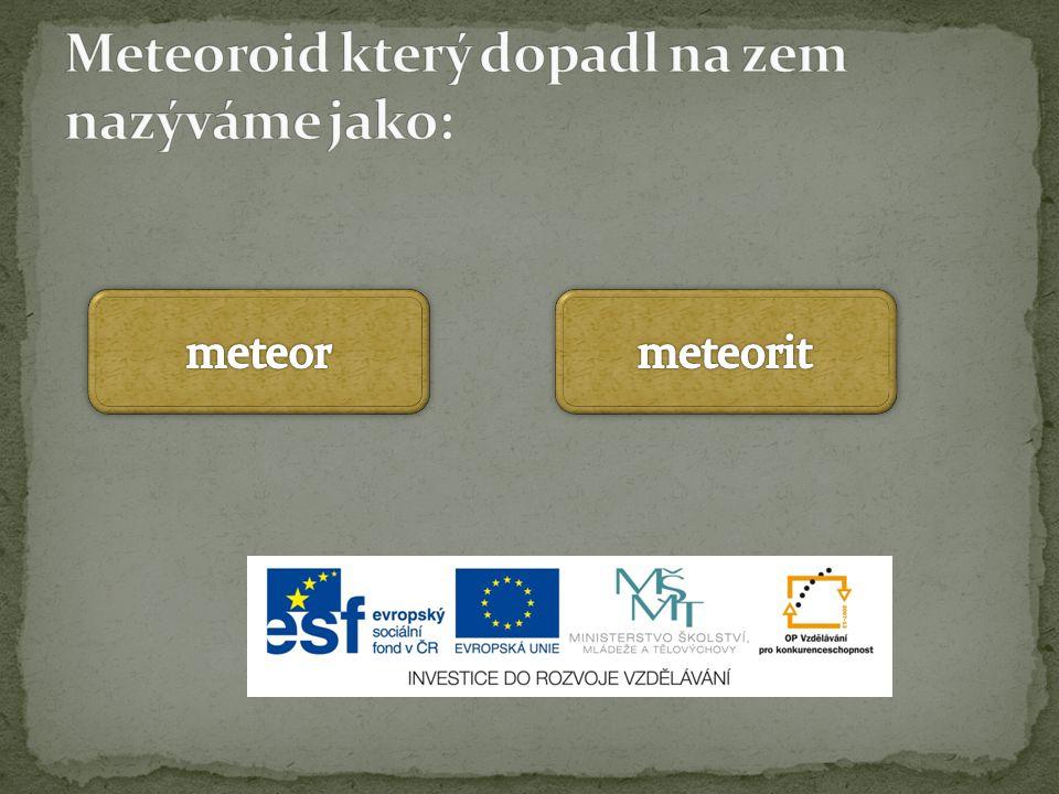 Meteoroid který dopadl na zem nazýváme jako: