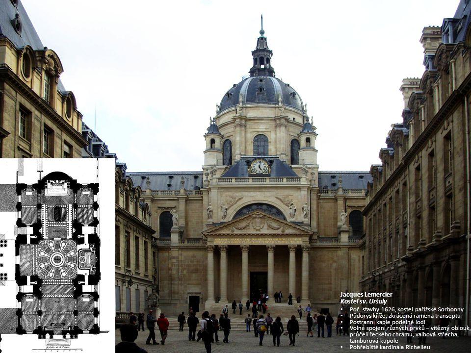 Jacques Lemercier Kostel sv. Uršuly. Poč. stavby 1626, kostel pařížské Sorbonny. Půdorys kříže, zkrácená ramena transeptu.
