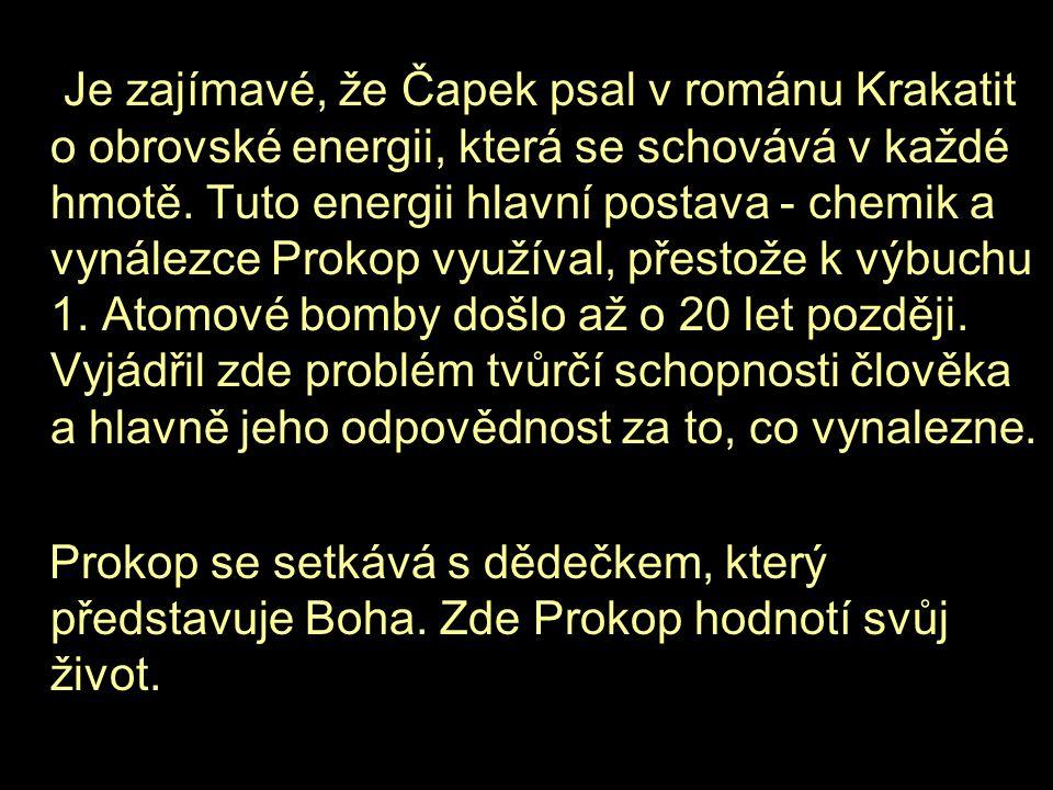 Je zajímavé, že Čapek psal v románu Krakatit o obrovské energii, která se schovává v každé hmotě. Tuto energii hlavní postava - chemik a vynálezce Prokop využíval, přestože k výbuchu 1. Atomové bomby došlo až o 20 let později. Vyjádřil zde problém tvůrčí schopnosti člověka a hlavně jeho odpovědnost za to, co vynalezne.