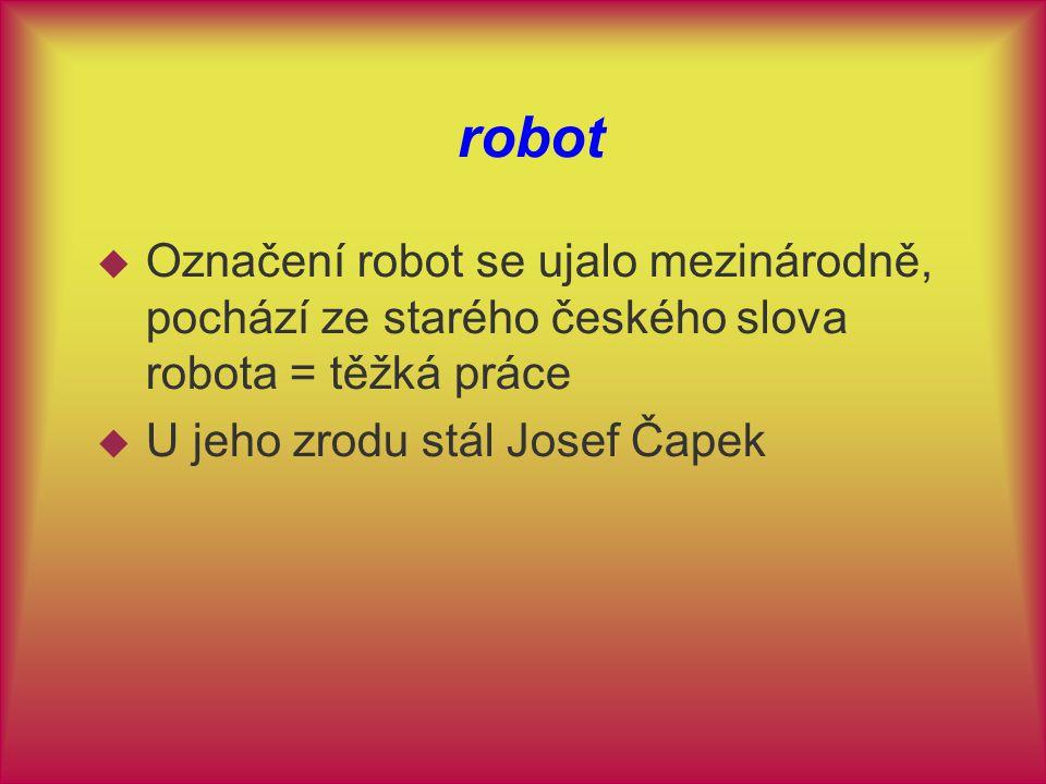 robot Označení robot se ujalo mezinárodně, pochází ze starého českého slova robota = těžká práce.