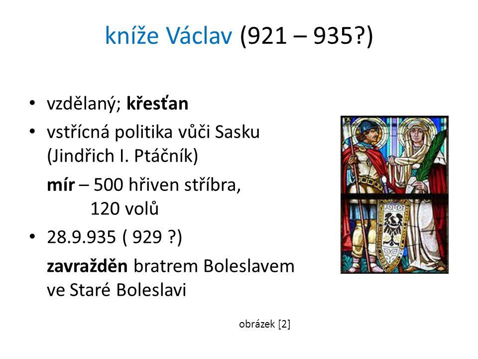 kníže Václav (921 – 935 ) vzdělaný; křesťan