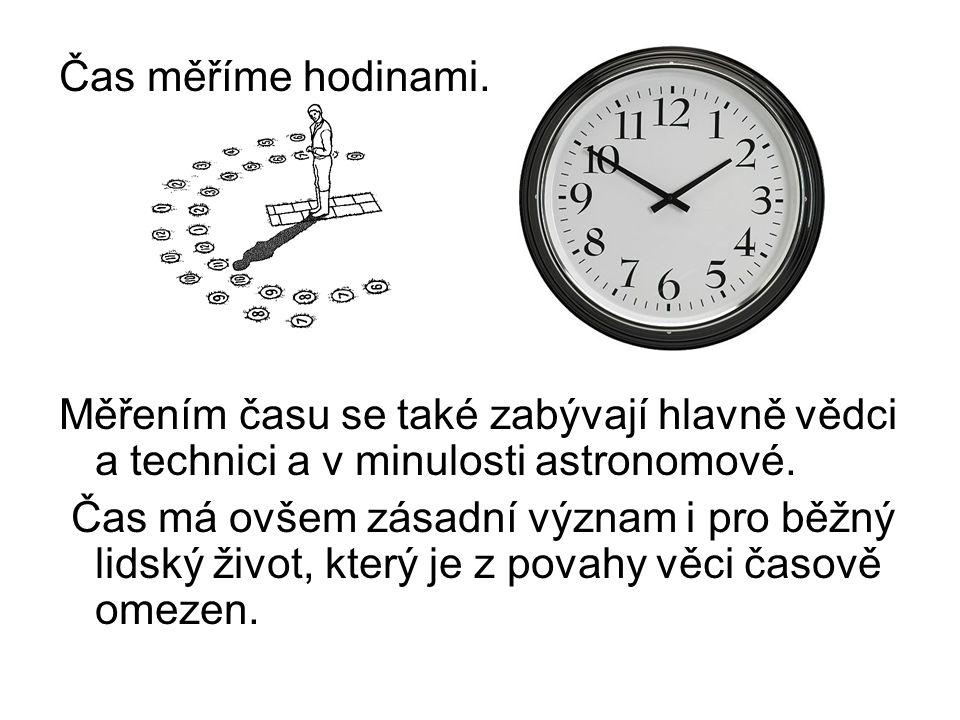 Čas měříme hodinami. Měřením času se také zabývají hlavně vědci a technici a v minulosti astronomové.