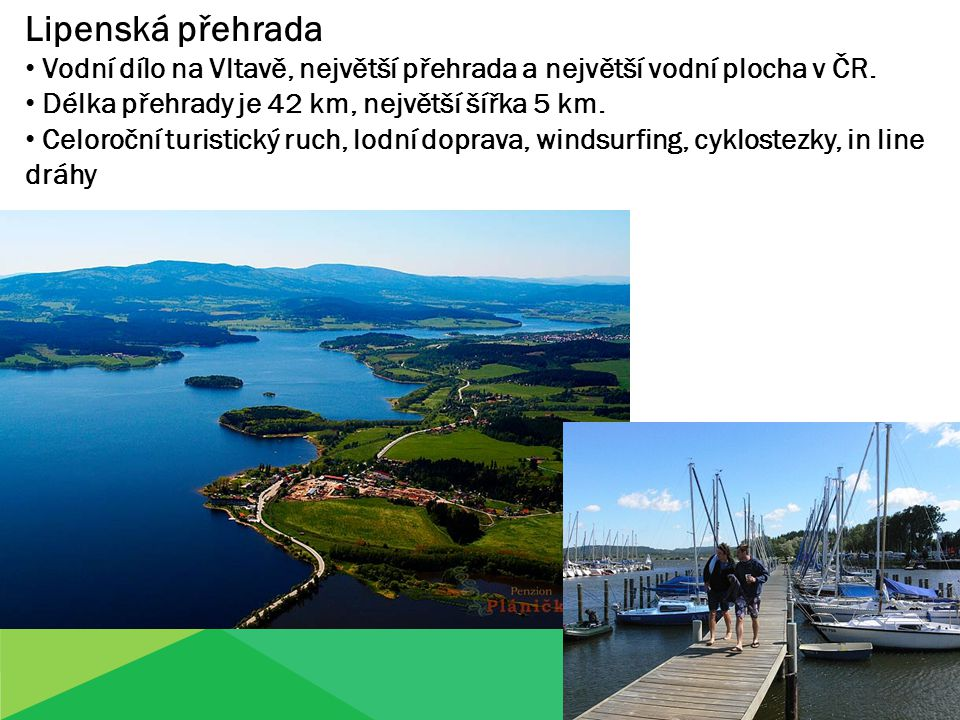 Lipenská přehrada Vodní dílo na Vltavě, největší přehrada a největší vodní plocha v ČR. Délka přehrady je 42 km, největší šířka 5 km.
