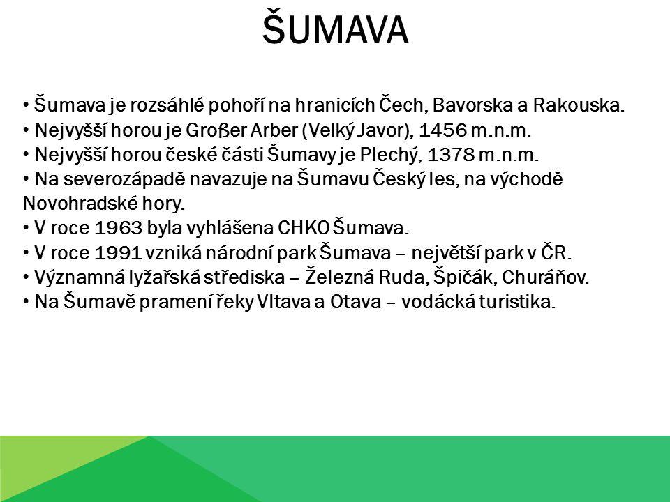 ŠUMAVA Šumava je rozsáhlé pohoří na hranicích Čech, Bavorska a Rakouska. Nejvyšší horou je Großer Arber (Velký Javor), 1456 m.n.m.