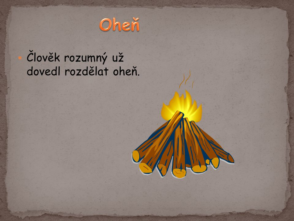 Oheň Člověk rozumný už dovedl rozdělat oheň.