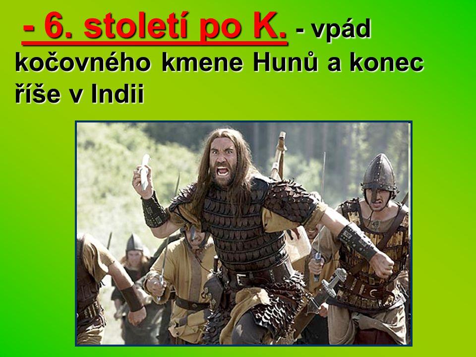 - 6. století po K. - vpád kočovného kmene Hunů a konec říše v Indii