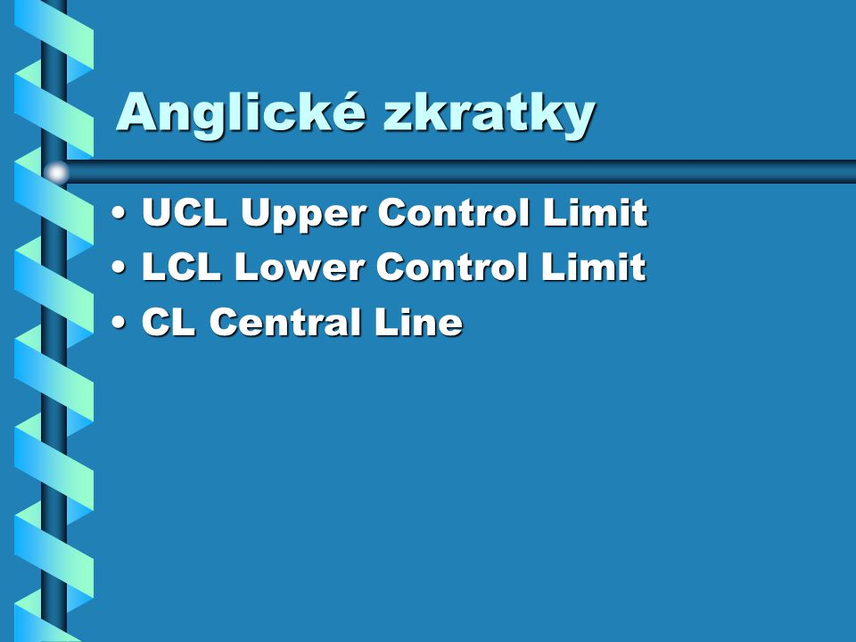 Anglické zkratky UCL Upper Control Limit LCL Lower Control Limit