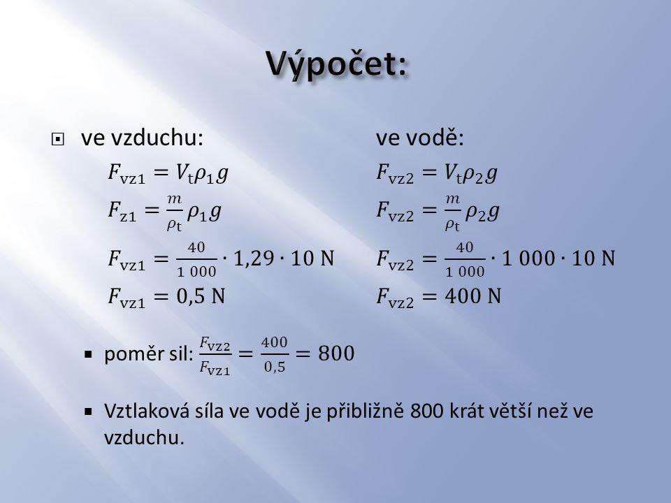 Výpočet: ve vzduchu: ve vodě: 𝐹 vz1 = 𝑉 t 𝜌 1 𝑔 𝐹 vz2 = 𝑉 t 𝜌 2 𝑔