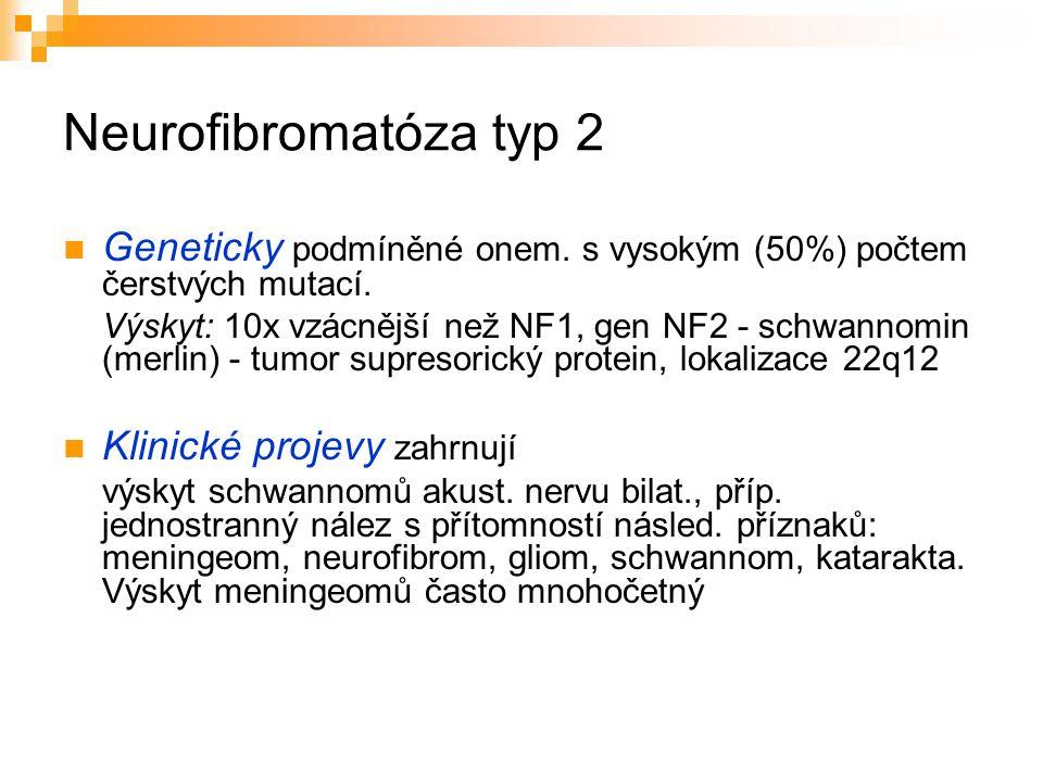 Neurofibromatóza typ 2 Geneticky podmíněné onem. s vysokým (50%) počtem čerstvých mutací.
