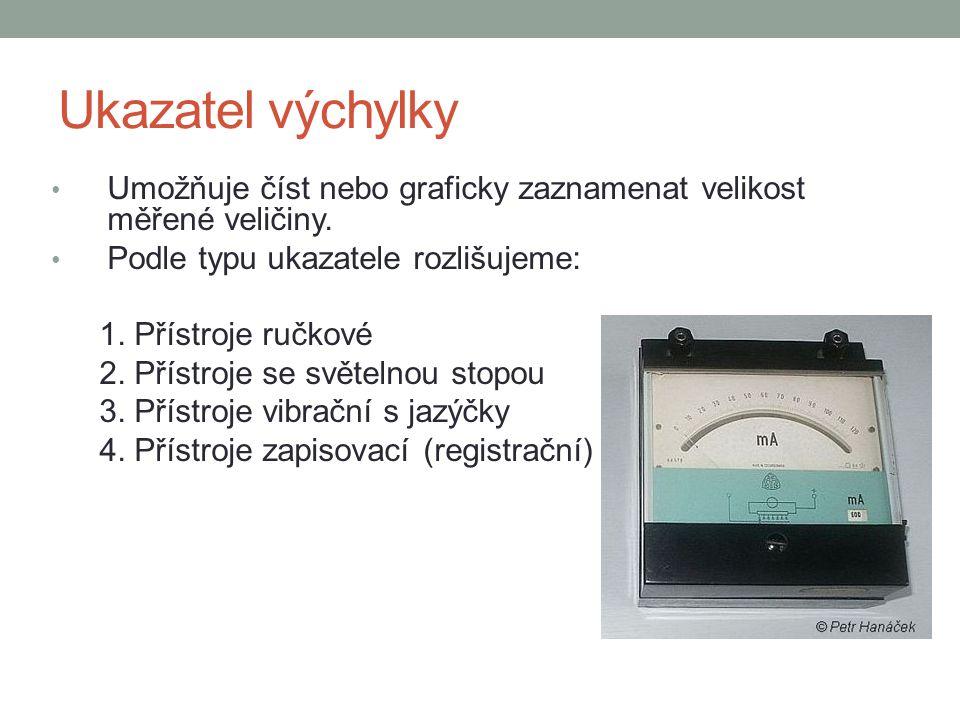 Ukazatel výchylky Umožňuje číst nebo graficky zaznamenat velikost měřené veličiny. Podle typu ukazatele rozlišujeme: